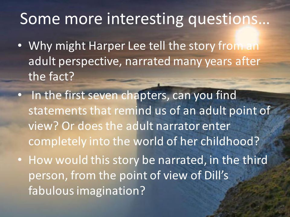 Some more interesting questions… Why might Harper Lee tell the story from an adult perspective, narrated many years after the fact.