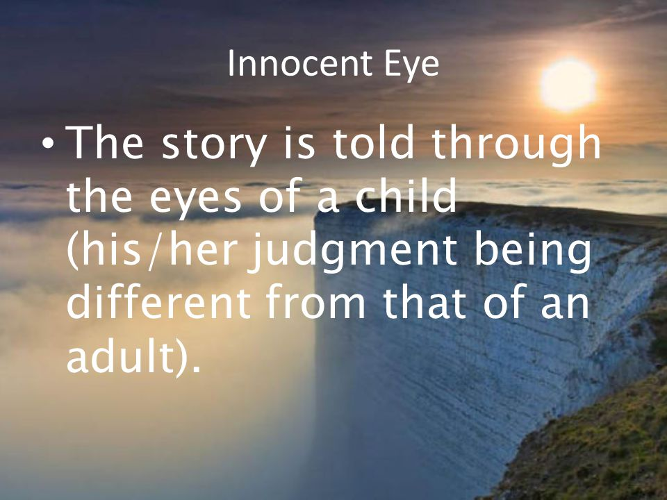 Innocent Eye The story is told through the eyes of a child (his/her judgment being different from that of an adult).