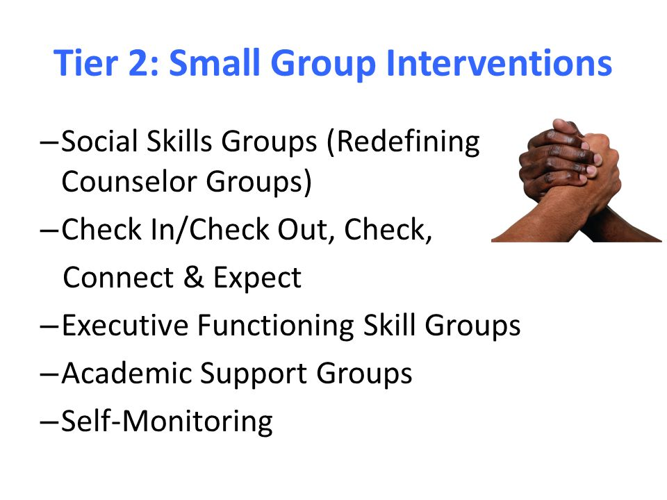 Tier 2: Small Group Interventions – Social Skills Groups (Redefining Counselor Groups) – Check In/Check Out, Check, Connect & Expect – Executive Funct