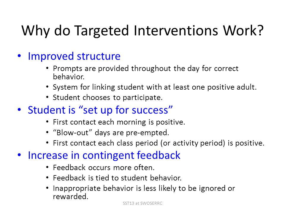 Why do Targeted Interventions Work? Improved structure Prompts are provided throughout the day for correct behavior. System for linking student with a