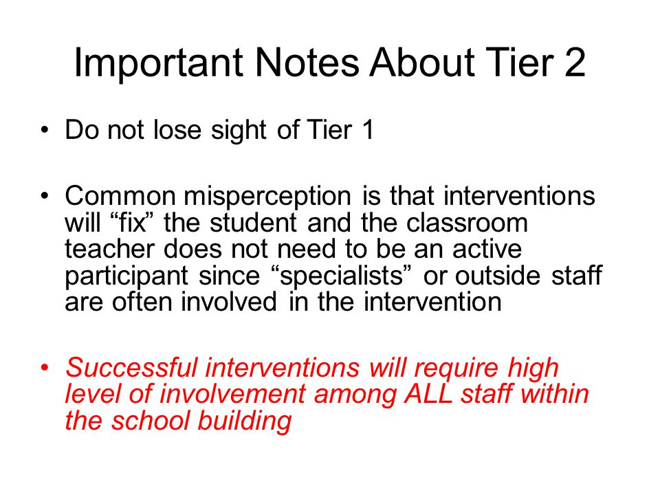 """Important Notes About Tier 2 Do not lose sight of Tier 1 Common misperception is that interventions will """"fix"""" the student and the classroom teacher d"""