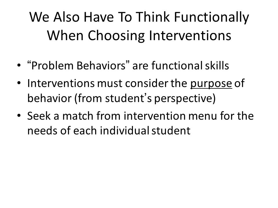 """We Also Have To Think Functionally When Choosing Interventions """"Problem Behaviors"""" are functional skills Interventions must consider the purpose of be"""