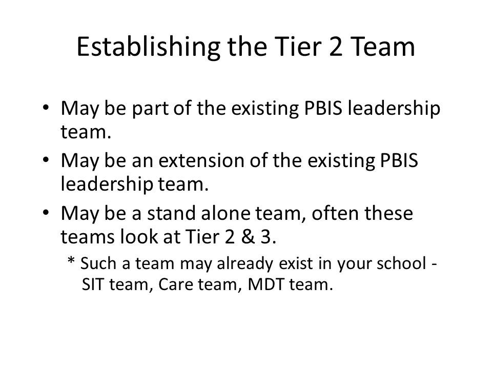 Establishing the Tier 2 Team May be part of the existing PBIS leadership team. May be an extension of the existing PBIS leadership team. May be a stan