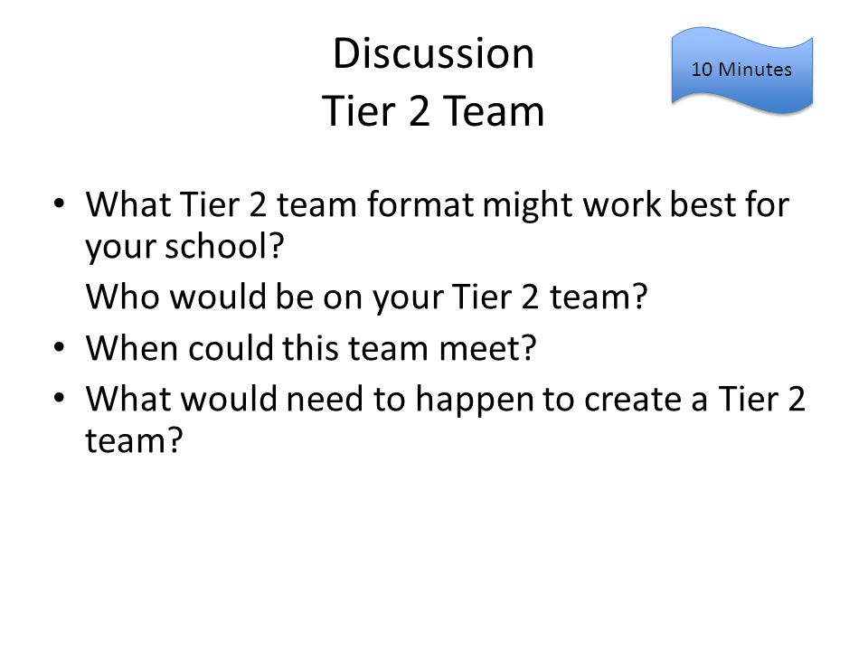 Discussion Tier 2 Team What Tier 2 team format might work best for your school? Who would be on your Tier 2 team? When could this team meet? What woul
