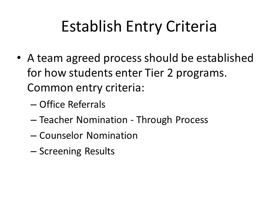 A team agreed process should be established for how students enter Tier 2 programs. Common entry criteria: – Office Referrals – Teacher Nomination - T