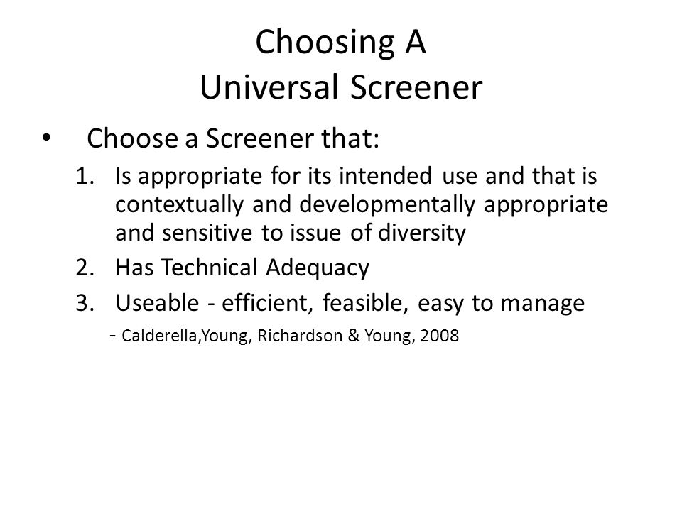 Choosing A Universal Screener Choose a Screener that: 1.Is appropriate for its intended use and that is contextually and developmentally appropriate a