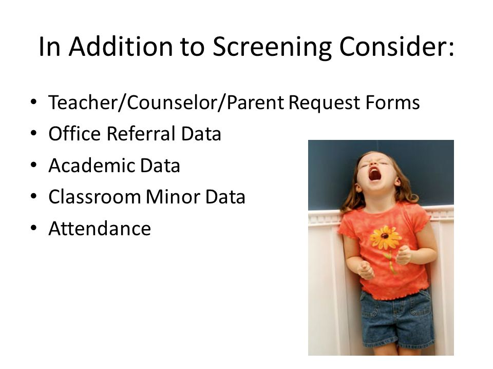 In Addition to Screening Consider: Teacher/Counselor/Parent Request Forms Office Referral Data Academic Data Classroom Minor Data Attendance