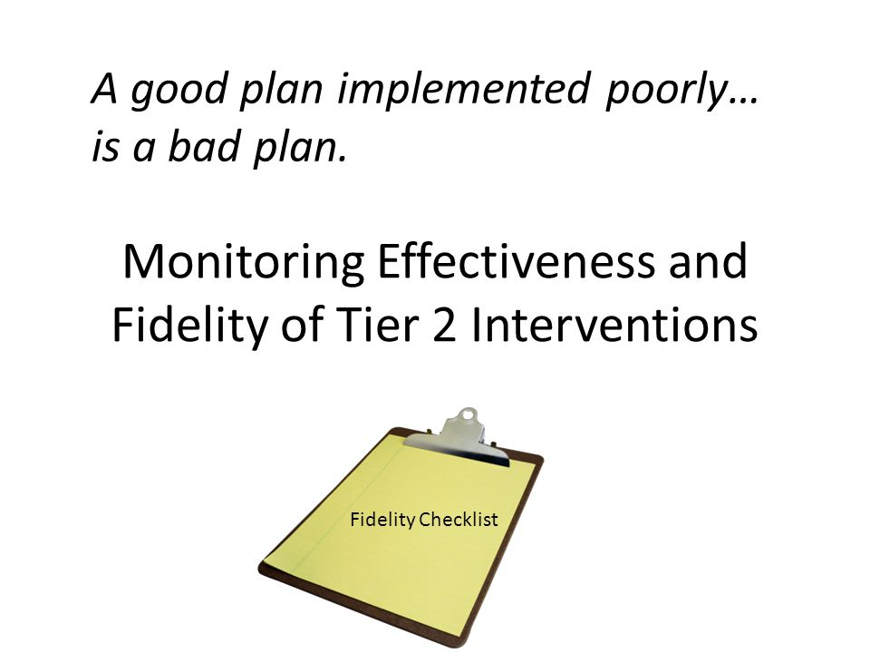 Monitoring Effectiveness and Fidelity of Tier 2 Interventions Fidelity Checklist A good plan implemented poorly… is a bad plan.