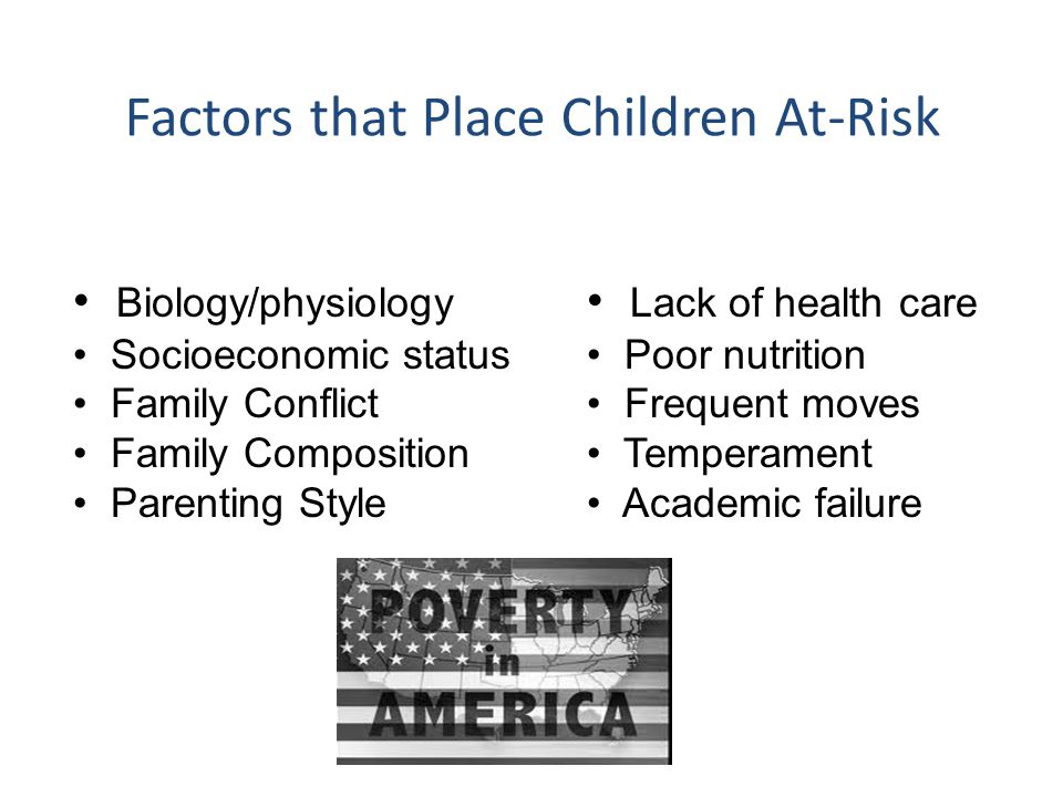 Factors that Place Children At-Risk Biology/physiology Socioeconomic status Family Conflict Family Composition Parenting Style Lack of health care Poo