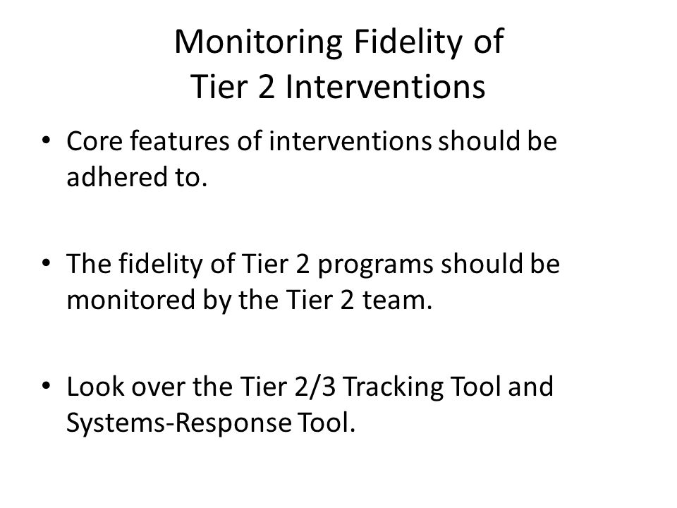 Monitoring Fidelity of Tier 2 Interventions Core features of interventions should be adhered to. The fidelity of Tier 2 programs should be monitored b