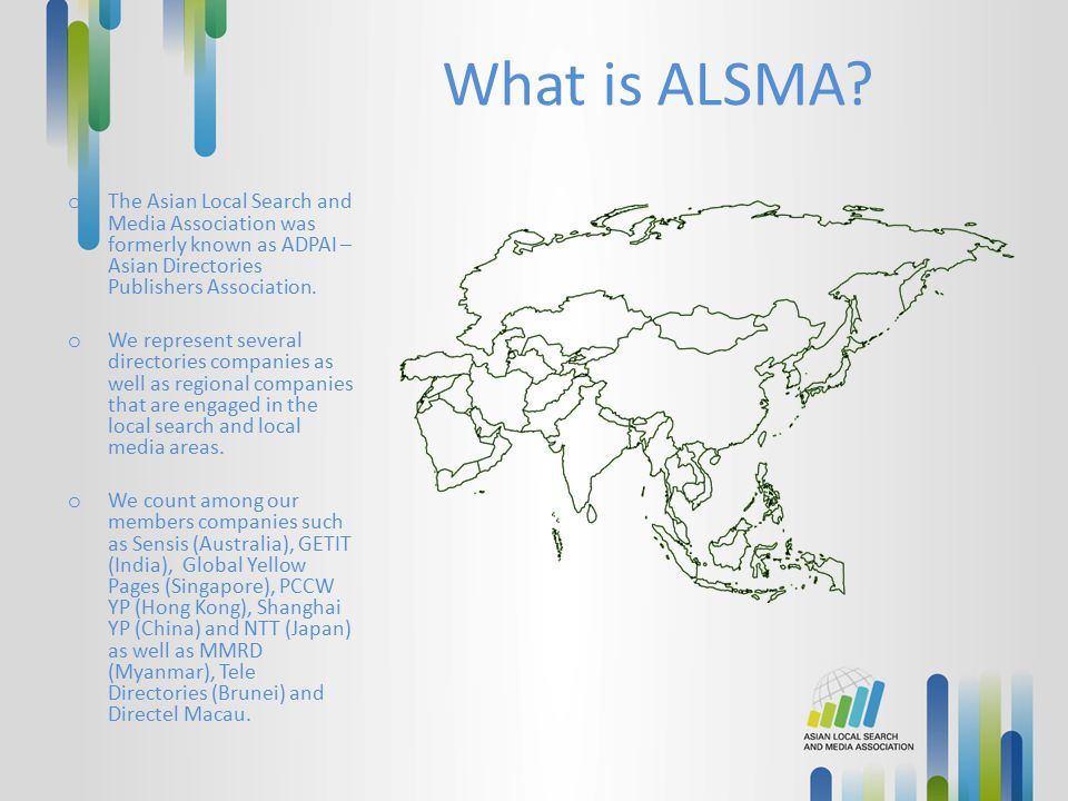 What is ALSMA? o The Asian Local Search and Media Association was formerly known as ADPAI – Asian Directories Publishers Association. o We represent s