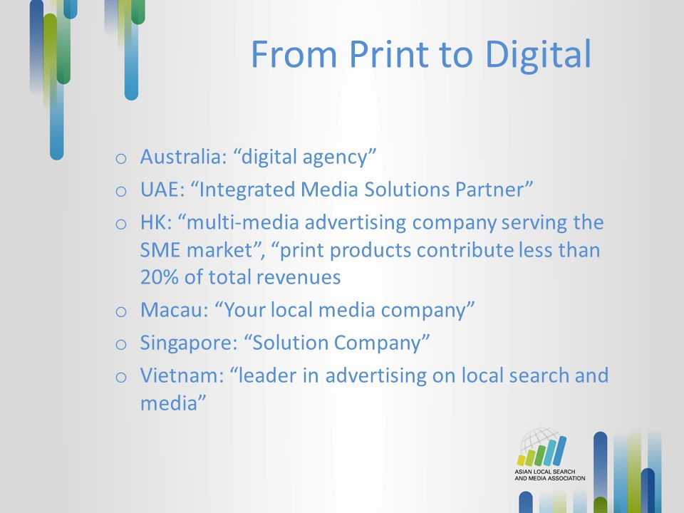 "From Print to Digital o Australia: ""digital agency"" o UAE: ""Integrated Media Solutions Partner"" o HK: ""multi-media advertising company serving the SME"