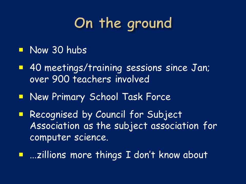  Now 30 hubs  40 meetings/training sessions since Jan; over 900 teachers involved  New Primary School Task Force  Recognised by Council for Subject Association as the subject association for computer science.