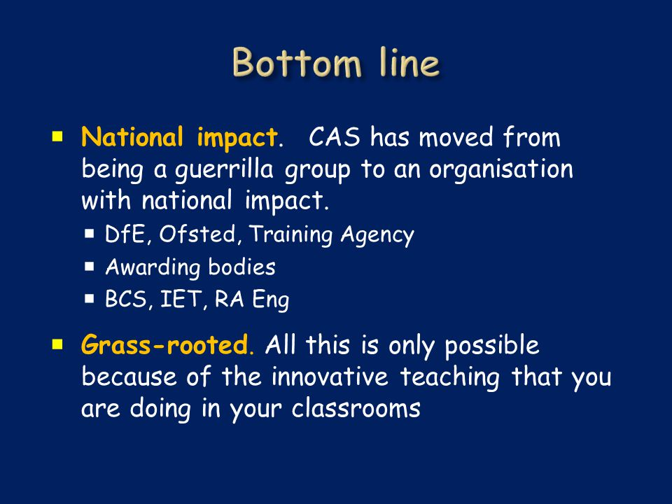  National impact. CAS has moved from being a guerrilla group to an organisation with national impact.  DfE, Ofsted, Training Agency  Awarding bodie