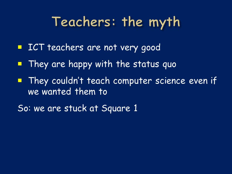  ICT teachers are not very good  They are happy with the status quo  They couldn't teach computer science even if we wanted them to So: we are stuck at Square 1