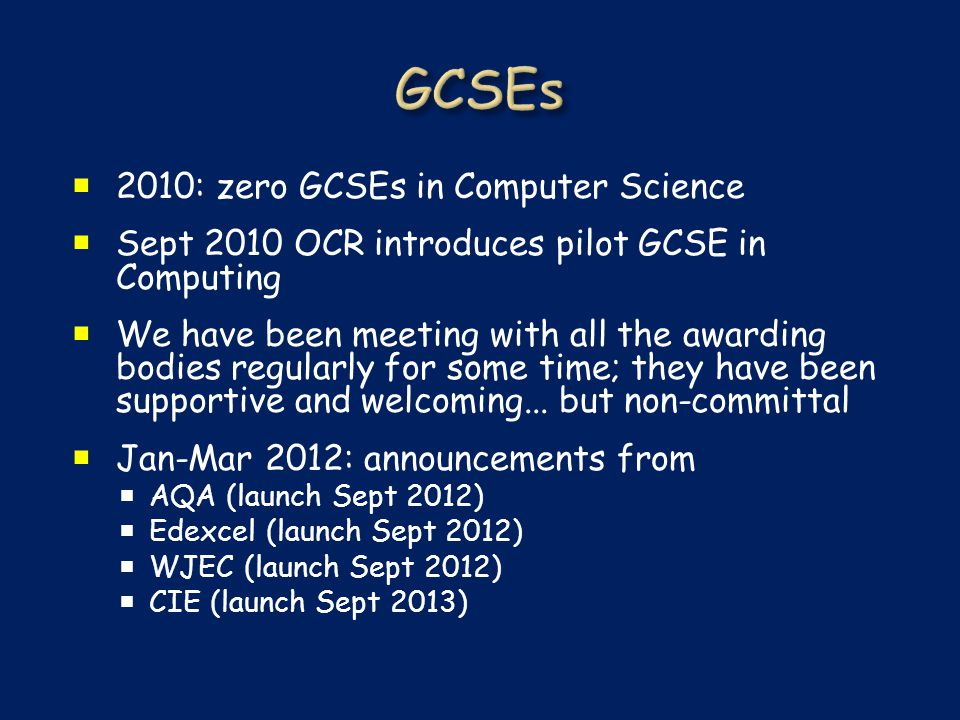  2010: zero GCSEs in Computer Science  Sept 2010 OCR introduces pilot GCSE in Computing  We have been meeting with all the awarding bodies regularly for some time; they have been supportive and welcoming...