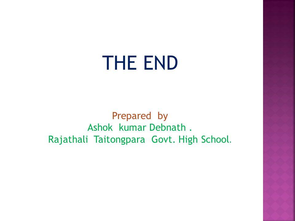 THE END Prepared by Ashok kumar Debnath. Rajathali Taitongpara Govt. High School.