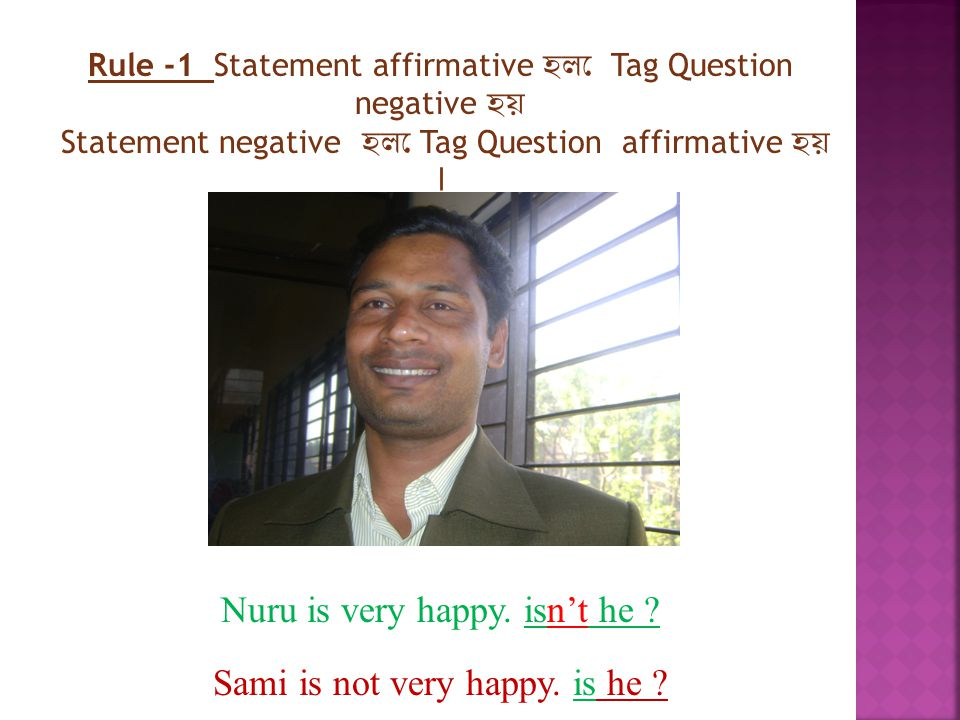 Rule -1 Statement affirmative হলে Tag Question negative হয় Statement negative হলে Tag Question affirmative হয় । Nuru is very happy.