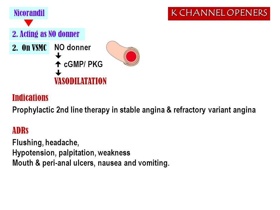 2. On VSMC Nicorandil NO donner   cGMP/ PKG  VASODILATATION Flushing, headache, Hypotension, palpitation, weakness Mouth & peri-anal ulcers, nausea