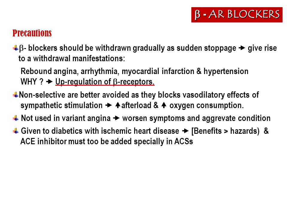Precautions  - blockers should be withdrawn gradually as sudden stoppage  give rise to a withdrawal manifestations: Rebound angina, arrhythmia, myoc