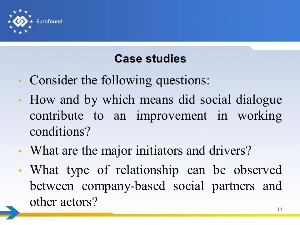Case studies Consider the following questions: How and by which means did social dialogue contribute to an improvement in working conditions.