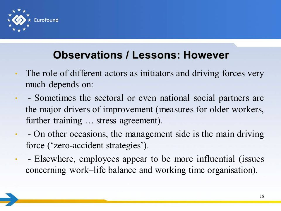 Observations / Lessons: However The role of different actors as initiators and driving forces very much depends on: - Sometimes the sectoral or even national social partners are the major drivers of improvement (measures for older workers, further training … stress agreement).