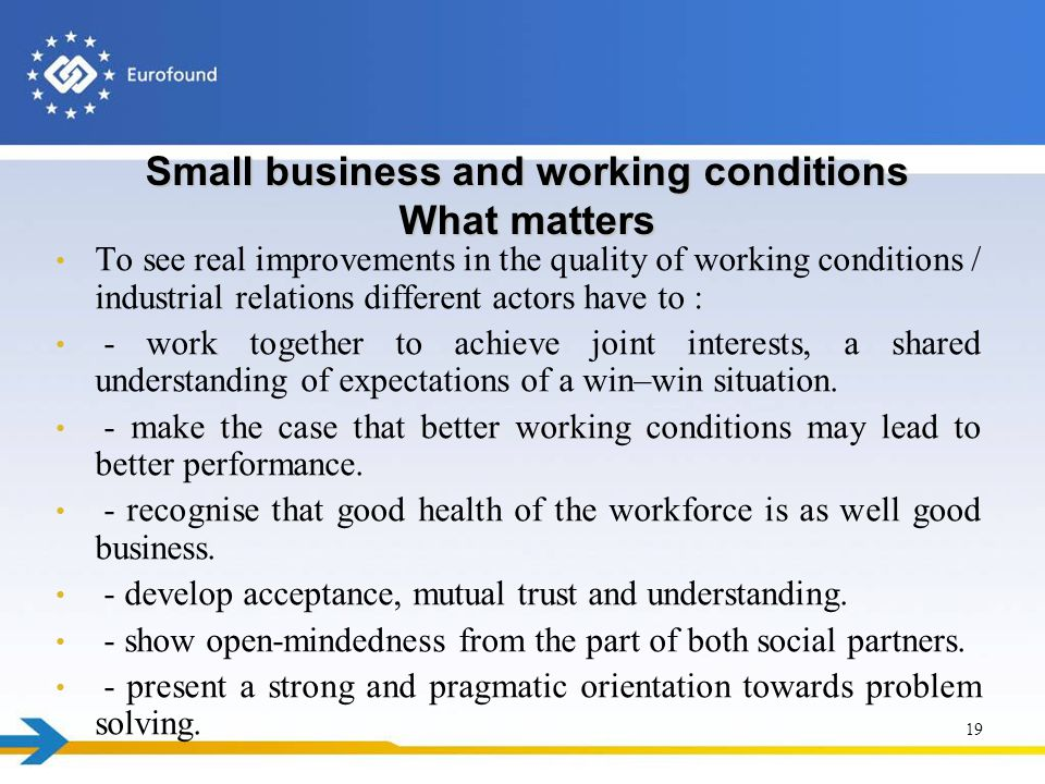 Small business and working conditions What matters To see real improvements in the quality of working conditions / industrial relations different actors have to : - work together to achieve joint interests, a shared understanding of expectations of a win–win situation.
