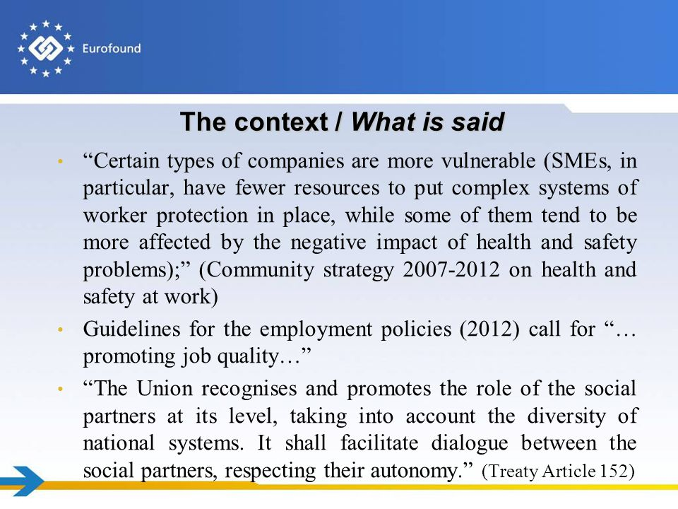 The context / What is said Certain types of companies are more vulnerable (SMEs, in particular, have fewer resources to put complex systems of worker protection in place, while some of them tend to be more affected by the negative impact of health and safety problems); (Community strategy 2007-2012 on health and safety at work) Guidelines for the employment policies (2012) call for … promoting job quality… The Union recognises and promotes the role of the social partners at its level, taking into account the diversity of national systems.
