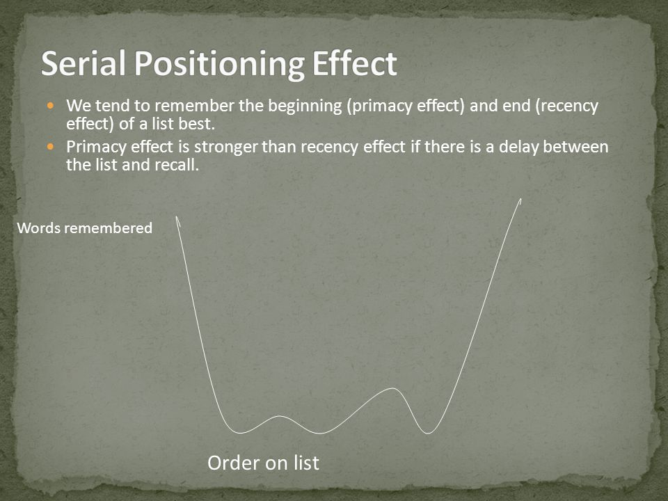 We tend to remember the beginning (primacy effect) and end (recency effect) of a list best.