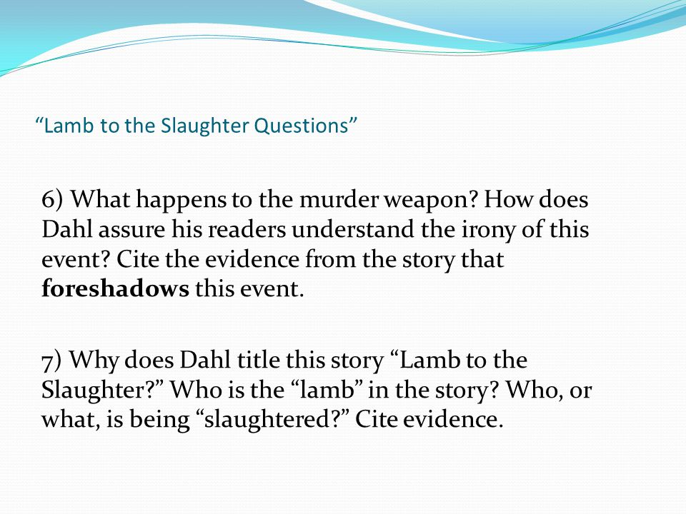 """""""Lamb to the Slaughter Questions"""" 6) What happens to the murder weapon? How does Dahl assure his readers understand the irony of this event? Cite the"""