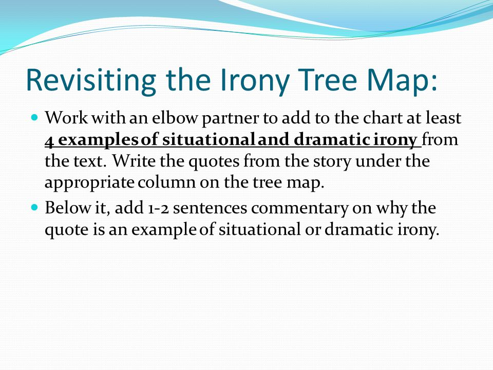 Revisiting the Irony Tree Map: Work with an elbow partner to add to the chart at least 4 examples of situational and dramatic irony from the text. Wri
