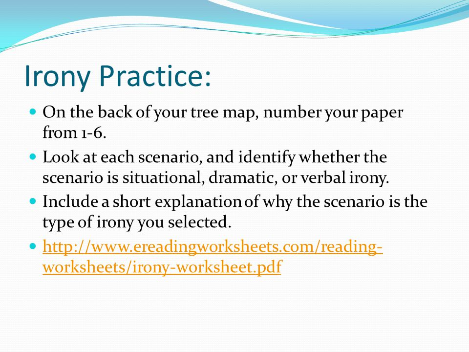 Irony Practice: On the back of your tree map, number your paper from 1-6. Look at each scenario, and identify whether the scenario is situational, dra