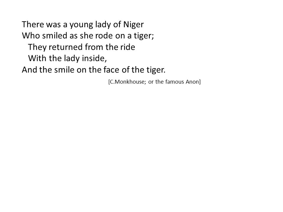 There was a young lady of Niger Who smiled as she rode on a tiger; They returned from the ride With the lady inside, And the smile on the face of the tiger.