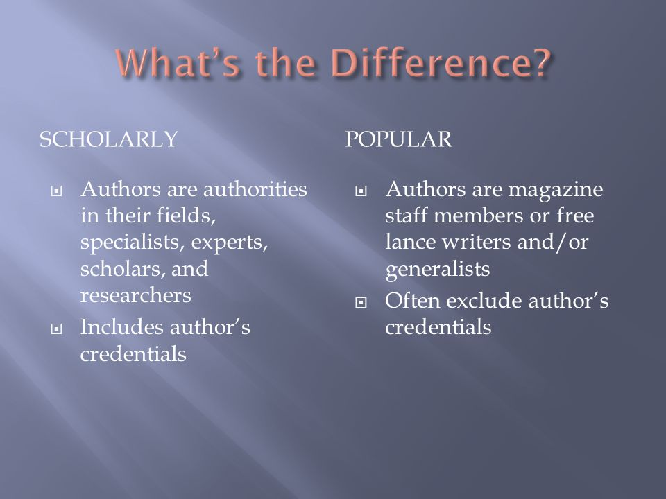 SCHOLARLYPOPULAR  Authors are authorities in their fields, specialists, experts, scholars, and researchers  Includes author's credentials  Authors are magazine staff members or free lance writers and/or generalists  Often exclude author's credentials