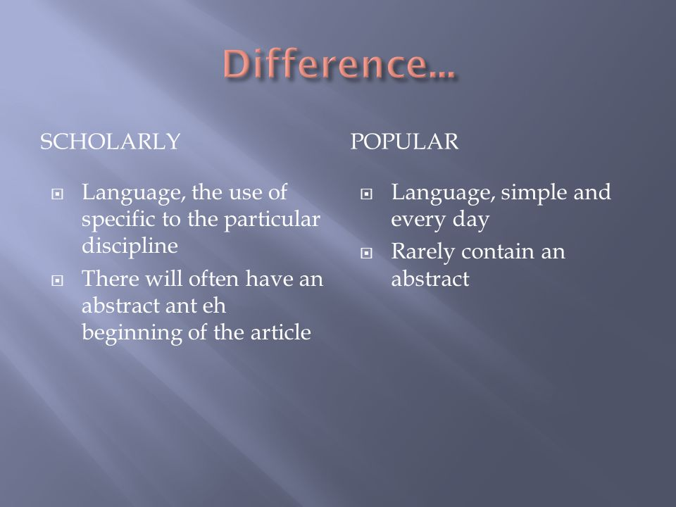 SCHOLARLYPOPULAR  Language, the use of specific to the particular discipline  There will often have an abstract ant eh beginning of the article  Language, simple and every day  Rarely contain an abstract