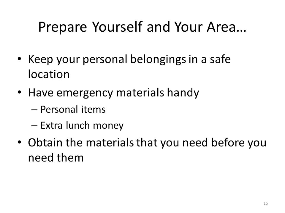 15 Prepare Yourself and Your Area… Keep your personal belongings in a safe location Have emergency materials handy – Personal items – Extra lunch money Obtain the materials that you need before you need them