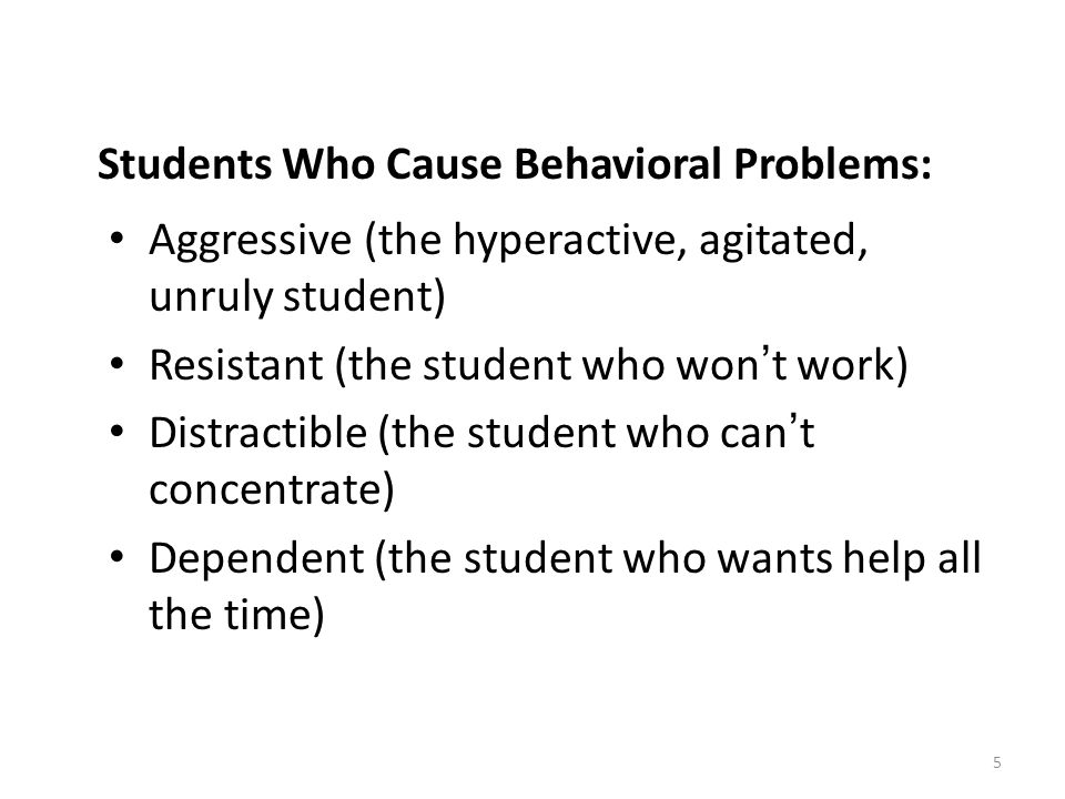 5 Students Who Cause Behavioral Problems: Aggressive (the hyperactive, agitated, unruly student) Resistant (the student who won ' t work) Distractible (the student who can ' t concentrate) Dependent (the student who wants help all the time)