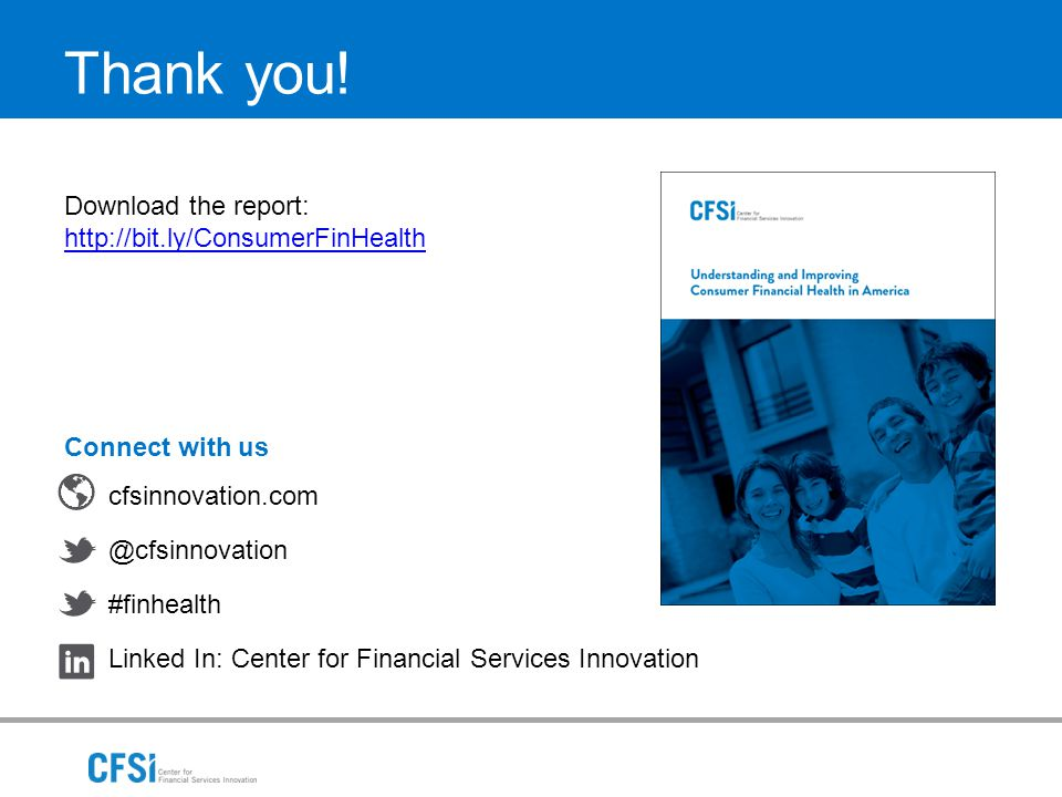 Thank you! Connect with us cfsinnovation.com @cfsinnovation #finhealth Linked In: Center for Financial Services Innovation Download the report: http:/