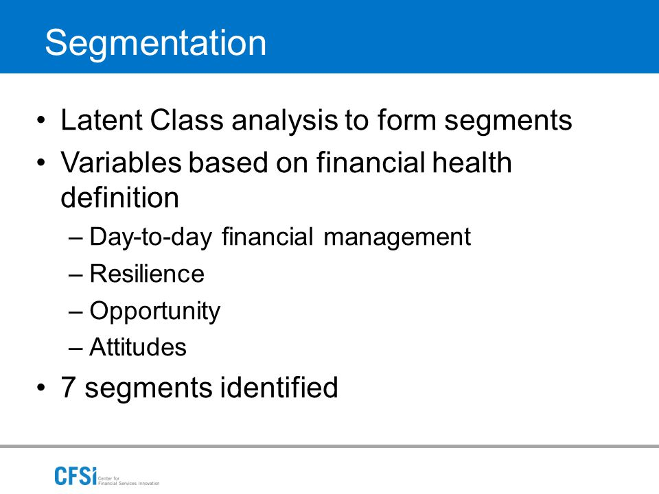 Segmentation Latent Class analysis to form segments Variables based on financial health definition –Day-to-day financial management –Resilience –Oppor
