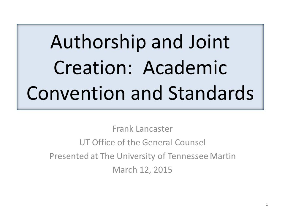 Authorship and Joint Creation: Academic Convention and Standards Frank Lancaster UT Office of the General Counsel Presented at The University of Tenne
