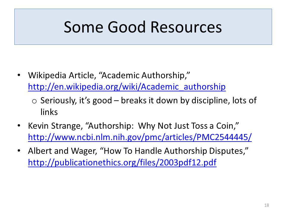 """Some Good Resources Wikipedia Article, """"Academic Authorship,"""" http://en.wikipedia.org/wiki/Academic_authorship http://en.wikipedia.org/wiki/Academic_a"""
