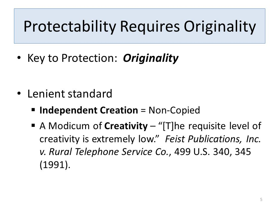 """Protectability Requires Originality Key to Protection: Originality Lenient standard  Independent Creation = Non-Copied  A Modicum of Creativity – """"["""