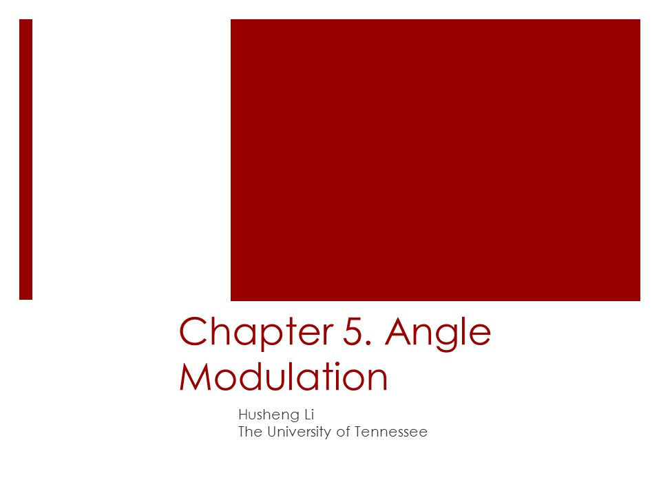 Chapter 5. Angle Modulation Husheng Li The University of Tennessee