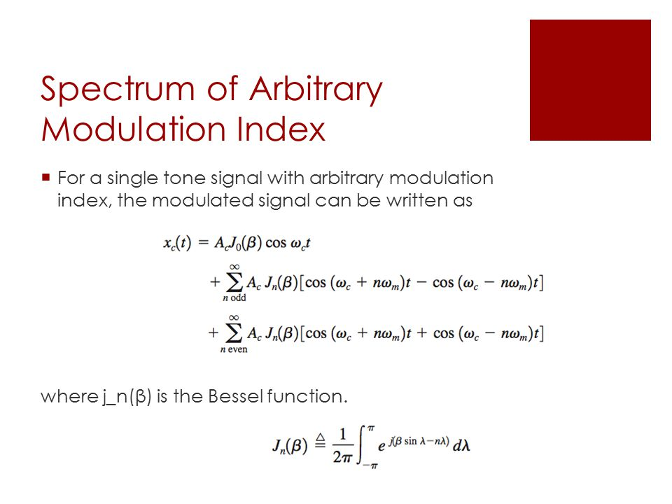 Spectrum of Arbitrary Modulation Index  For a single tone signal with arbitrary modulation index, the modulated signal can be written as where j_n(β) is the Bessel function.