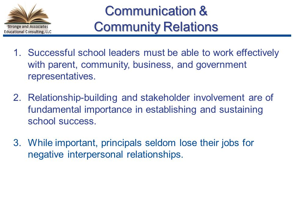 Stronge and Associates Educational Consulting, LLC Communication & Community Relations 1.Successful school leaders must be able to work effectively with parent, community, business, and government representatives.
