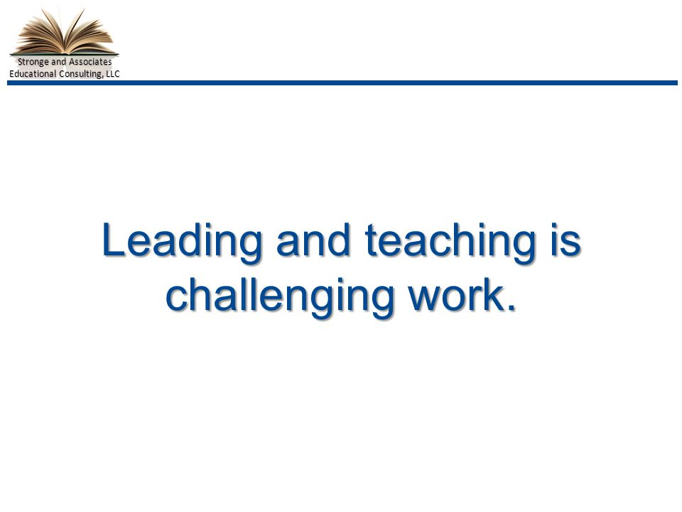 Stronge and Associates Educational Consulting, LLC Leading and teaching is challenging work.