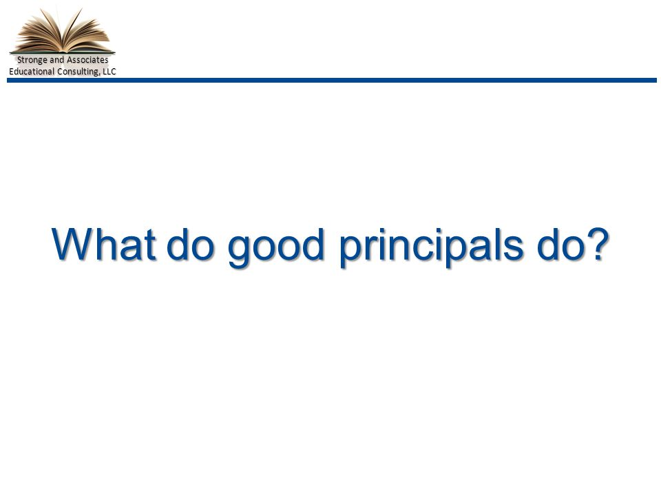 Stronge and Associates Educational Consulting, LLC What do good principals do
