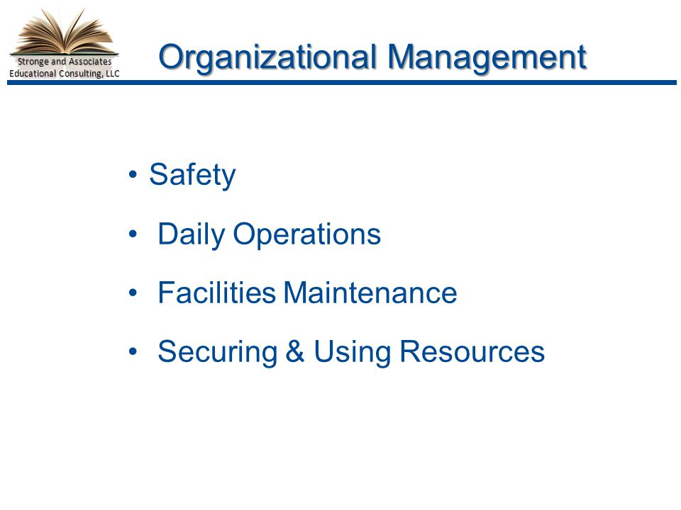 Stronge and Associates Educational Consulting, LLC Organizational Management Safety Daily Operations Facilities Maintenance Securing & Using Resources