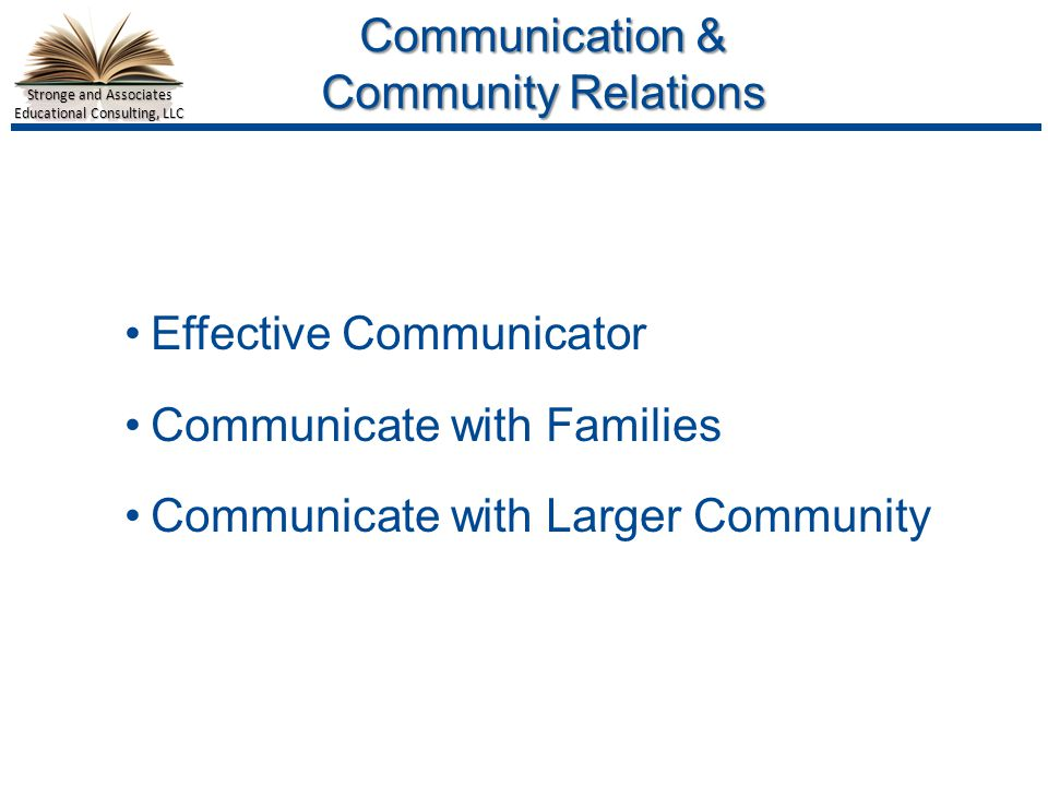 Stronge and Associates Educational Consulting, LLC Communication & Community Relations Effective Communicator Communicate with Families Communicate with Larger Community