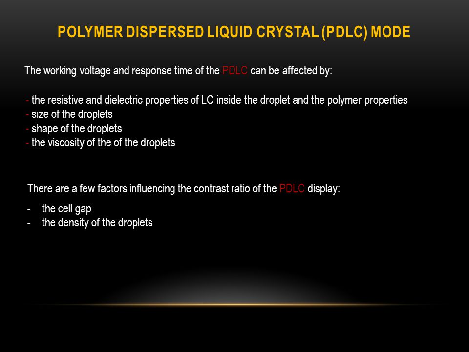 POLYMER DISPERSED LIQUID CRYSTAL (PDLC) MODE The working voltage and response time of the PDLC can be affected by: - the resistive and dielectric properties of LC inside the droplet and the polymer properties - size of the droplets - shape of the droplets - the viscosity of the of the droplets There are a few factors influencing the contrast ratio of the PDLC display: -the cell gap -the density of the droplets